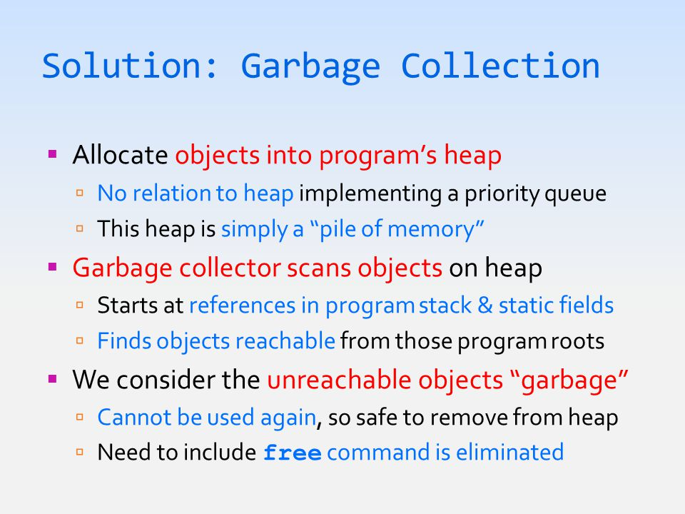Solution: Garbage Collection  Allocate objects into program's heap  No relation to heap implementing a priority queue  This heap is simply a pile of memory  Garbage collector scans objects on heap  Starts at references in program stack & static fields  Finds objects reachable from those program roots  We consider the unreachable objects garbage  Cannot be used again, so safe to remove from heap  Need to include free command is eliminated