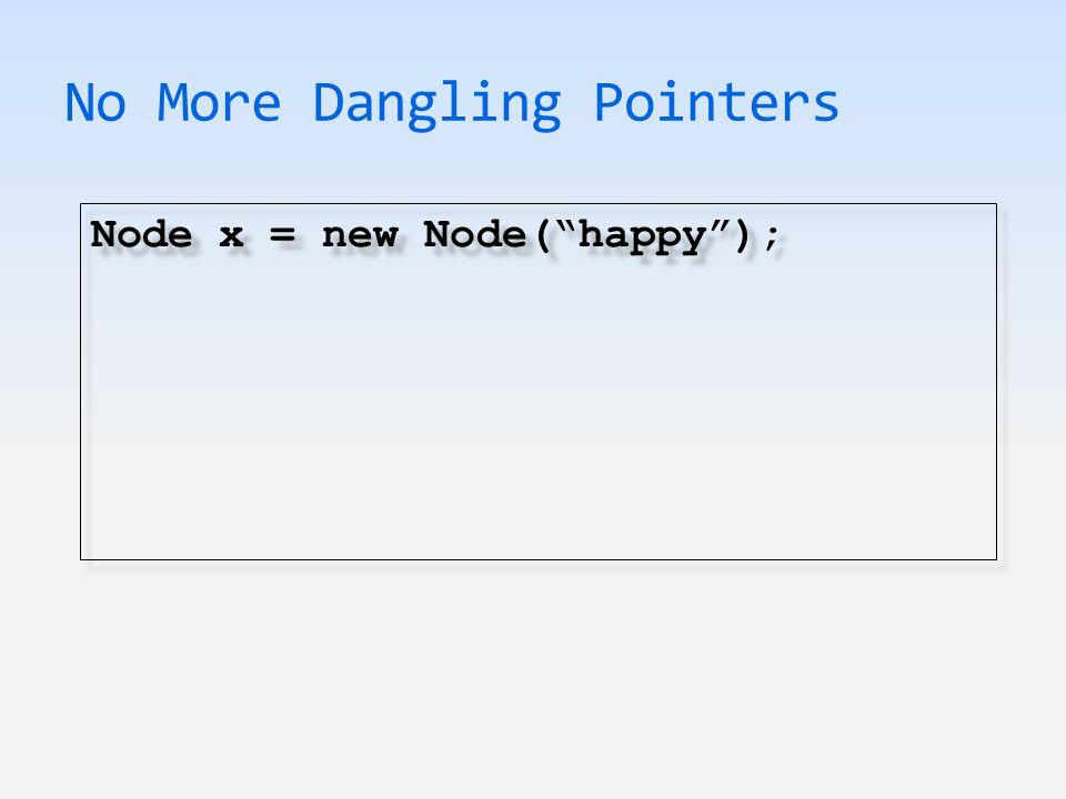 No More Dangling Pointers Node x = new Node( happy );