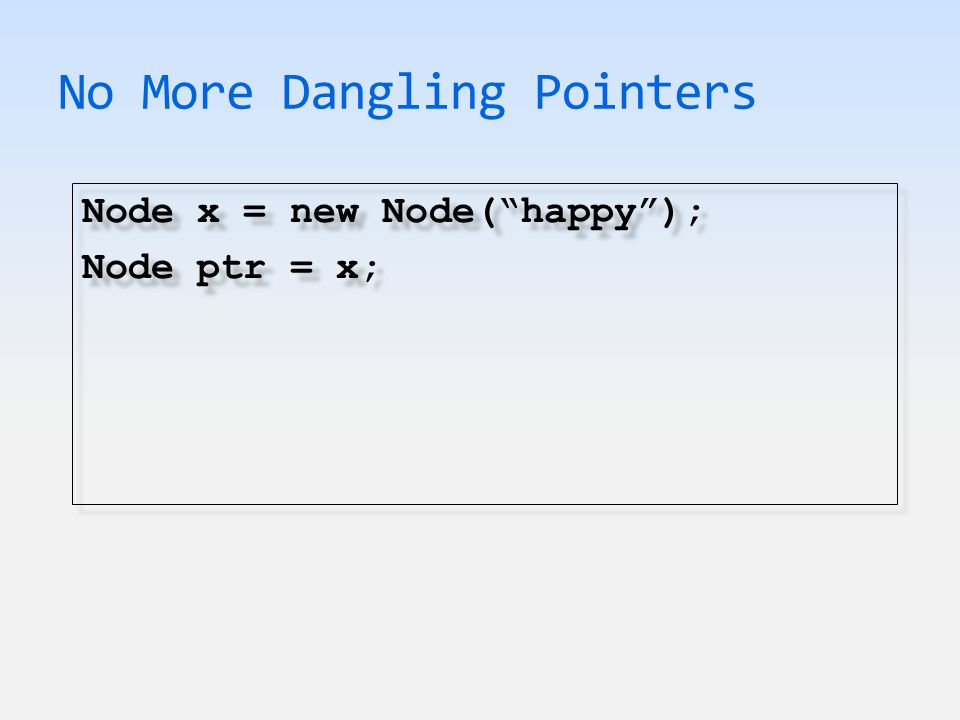 No More Dangling Pointers Node x = new Node( happy ); Node ptr = x; Node x = new Node( happy ); Node ptr = x;