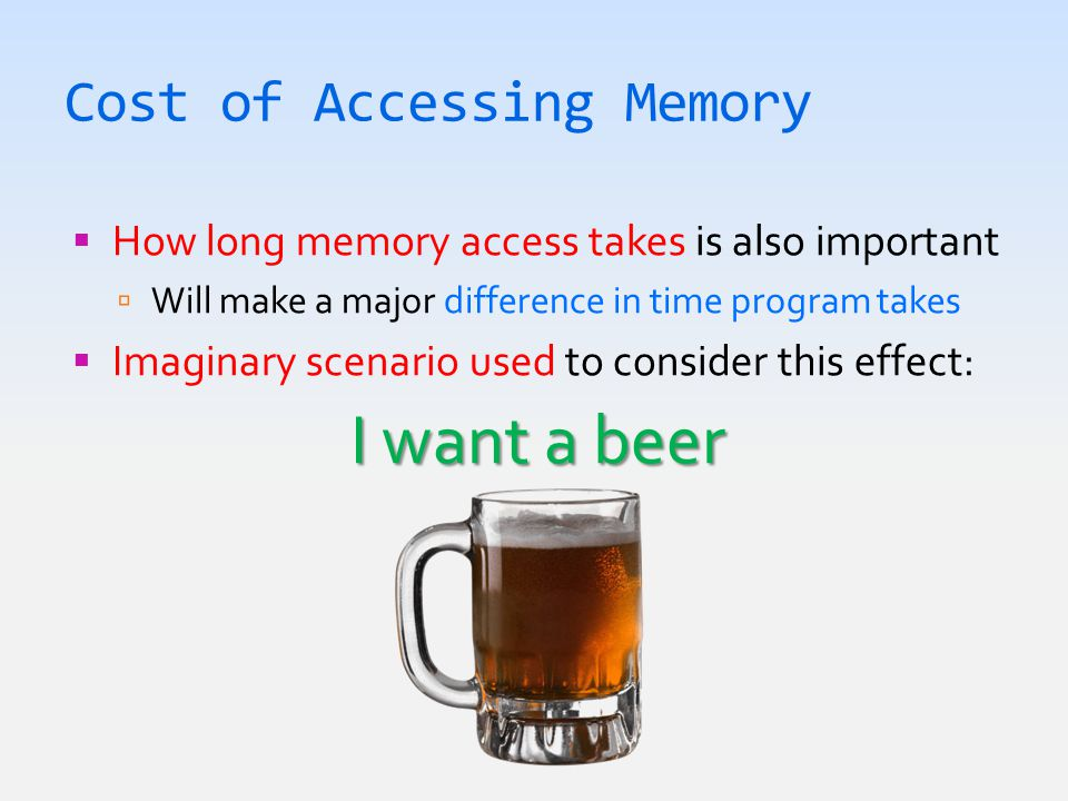 Cost of Accessing Memory  How long memory access takes is also important  Will make a major difference in time program takes  Imaginary scenario used to consider this effect: I want a beer