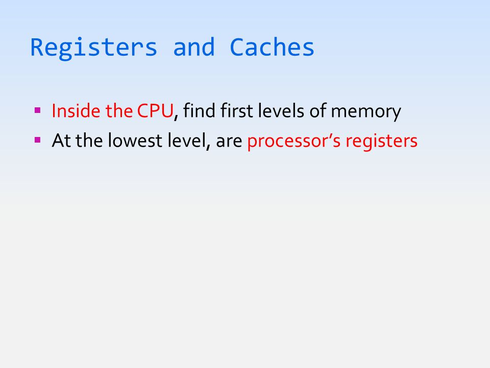 Registers and Caches  Inside the CPU, find first levels of memory  At the lowest level, are processor's registers