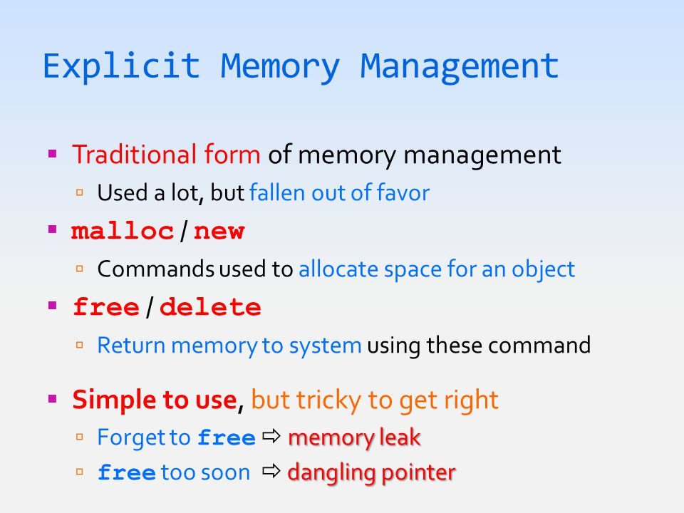 Explicit Memory Management  Traditional form of memory management  Used a lot, but fallen out of favor  malloc / new  Commands used to allocate space for an object  free / delete  Return memory to system using these command  Simple to use, but tricky to get right memory leak  Forget to free  memory leak dangling pointer  free too soon  dangling pointer
