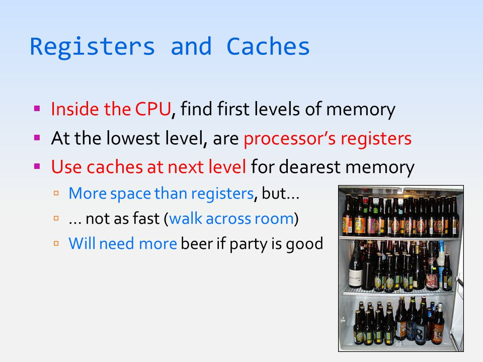 Registers and Caches  Inside the CPU, find first levels of memory  At the lowest level, are processor's registers  Use caches at next level for dearest memory  More space than registers, but…  … not as fast (walk across room)  Will need more beer if party is good