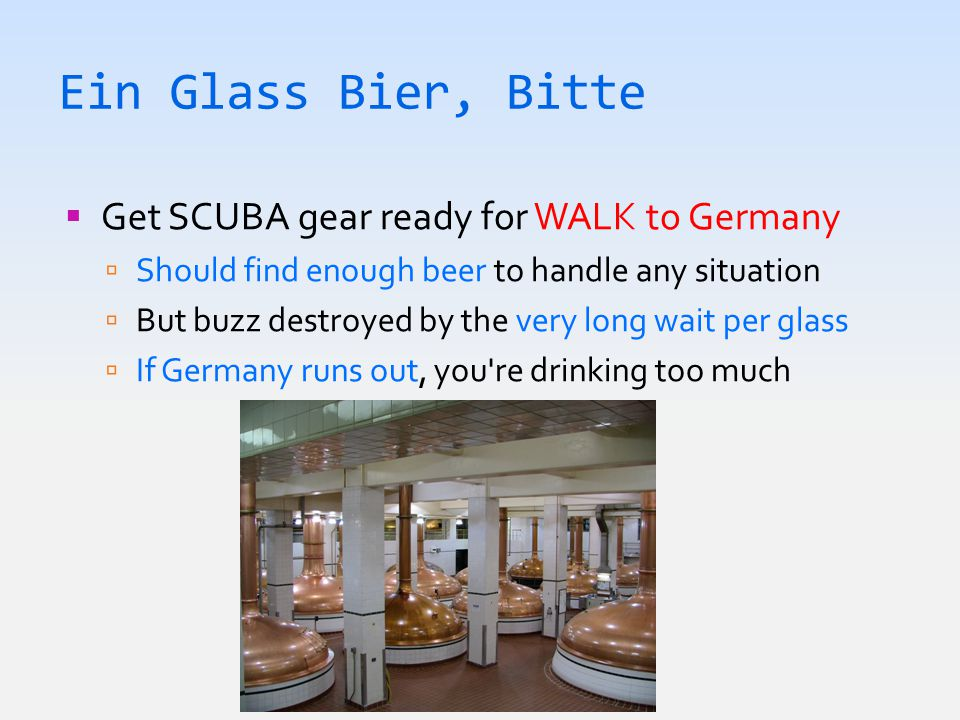 Ein Glass Bier, Bitte  Get SCUBA gear ready for WALK to Germany  Should find enough beer to handle any situation  But buzz destroyed by the very long wait per glass  If Germany runs out, you re drinking too much