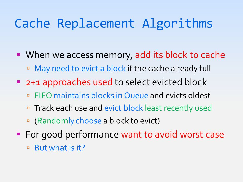 Cache Replacement Algorithms  When we access memory, add its block to cache  May need to evict a block if the cache already full  2+1 approaches used to select evicted block  FIFO maintains blocks in Queue and evicts oldest  Track each use and evict block least recently used  (Randomly choose a block to evict)  For good performance want to avoid worst case  But what is it