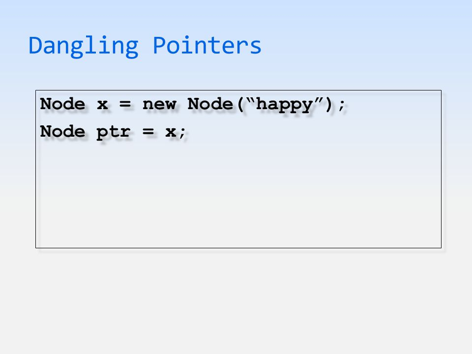 Dangling Pointers Node x = new Node( happy ); Node ptr = x; Node x = new Node( happy ); Node ptr = x;