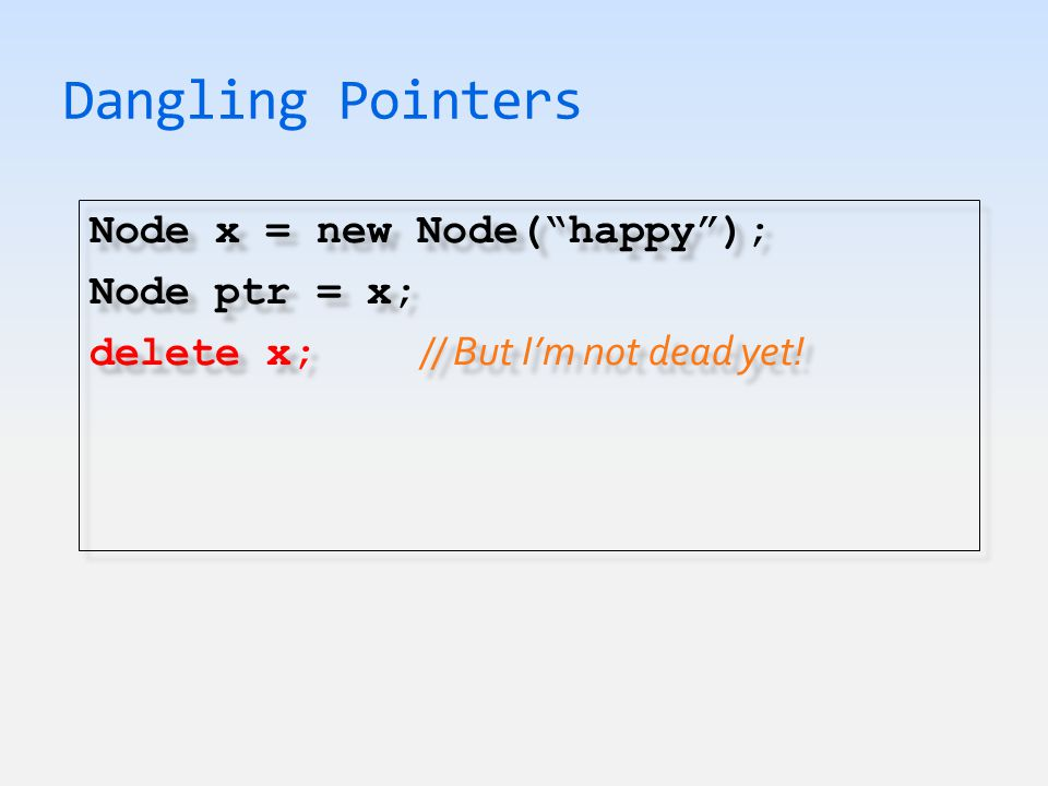 Dangling Pointers Node x = new Node( happy ); Node ptr = x; delete x; // But I'm not dead yet.