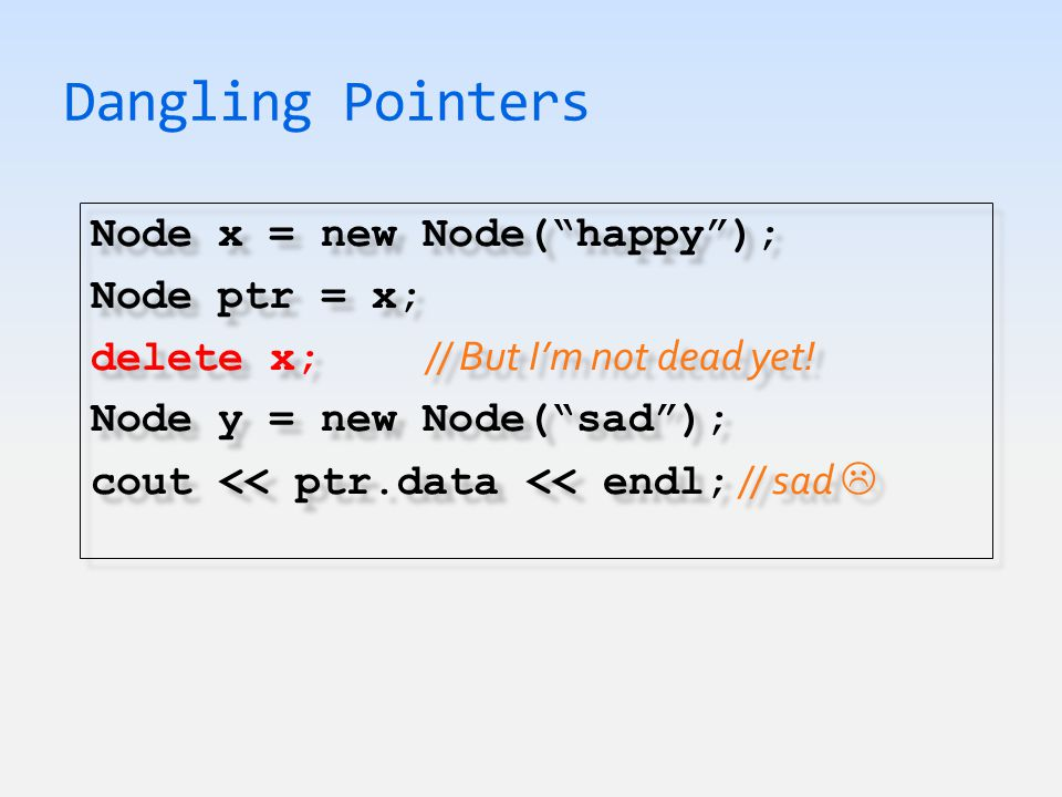 Dangling Pointers Node x = new Node( happy ); Node ptr = x; delete x; // But I'm not dead yet.