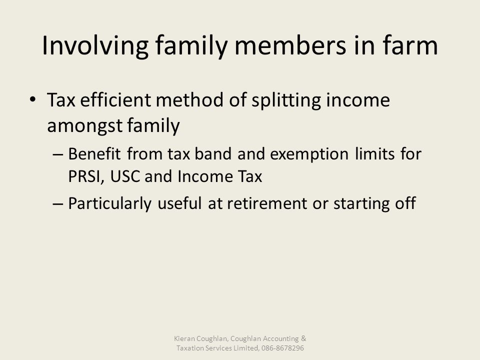Involving family members in farm Tax efficient method of splitting income amongst family – Benefit from tax band and exemption limits for PRSI, USC and Income Tax – Particularly useful at retirement or starting off Kieran Coughlan, Coughlan Accounting & Taxation Services Limited, 086-8678296