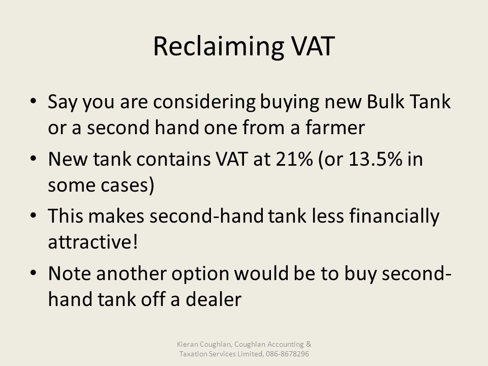 Reclaiming VAT Say you are considering buying new Bulk Tank or a second hand one from a farmer New tank contains VAT at 21% (or 13.5% in some cases) This makes second-hand tank less financially attractive.