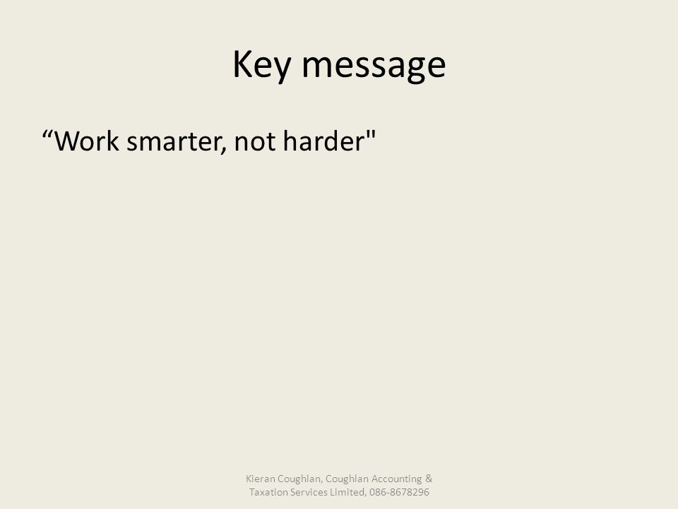 Key message Work smarter, not harder Kieran Coughlan, Coughlan Accounting & Taxation Services Limited, 086-8678296