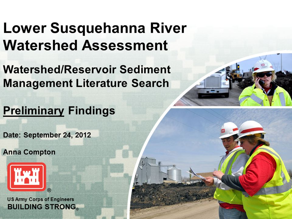US Army Corps of Engineers BUILDING STRONG ® Lower Susquehanna River Watershed Assessment Date: September 24, 2012 Watershed/Reservoir Sediment Management Literature Search Preliminary Findings Anna Compton