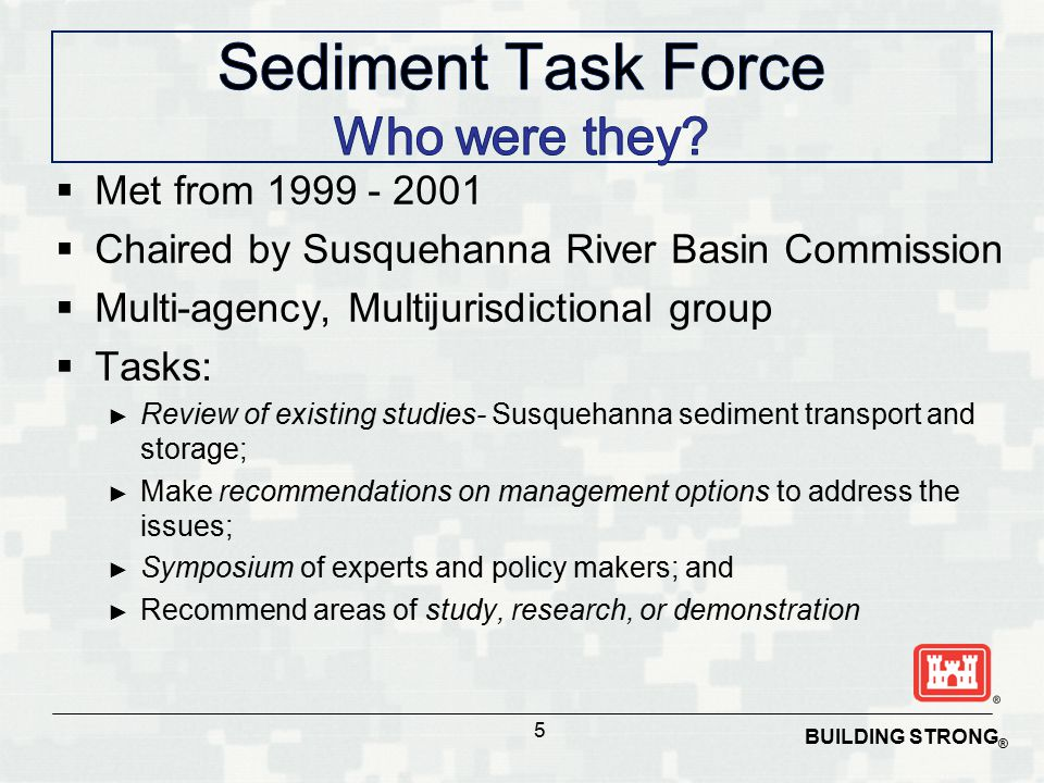  Met from 1999 - 2001  Chaired by Susquehanna River Basin Commission  Multi-agency, Multijurisdictional group  Tasks: ► Review of existing studies- Susquehanna sediment transport and storage; ► Make recommendations on management options to address the issues; ► Symposium of experts and policy makers; and ► Recommend areas of study, research, or demonstration 5