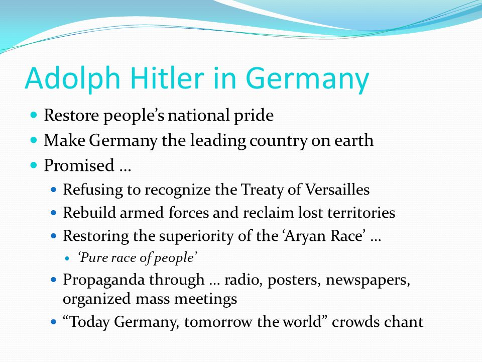 Adolph Hitler in Germany Restore people's national pride Make Germany the leading country on earth Promised … Refusing to recognize the Treaty of Versailles Rebuild armed forces and reclaim lost territories Restoring the superiority of the 'Aryan Race' … 'Pure race of people' Propaganda through … radio, posters, newspapers, organized mass meetings Today Germany, tomorrow the world crowds chant