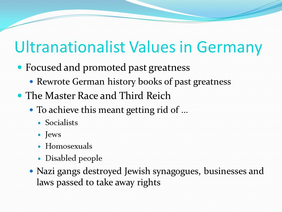 Ultranationalist Values in Germany Focused and promoted past greatness Rewrote German history books of past greatness The Master Race and Third Reich To achieve this meant getting rid of … Socialists Jews Homosexuals Disabled people Nazi gangs destroyed Jewish synagogues, businesses and laws passed to take away rights
