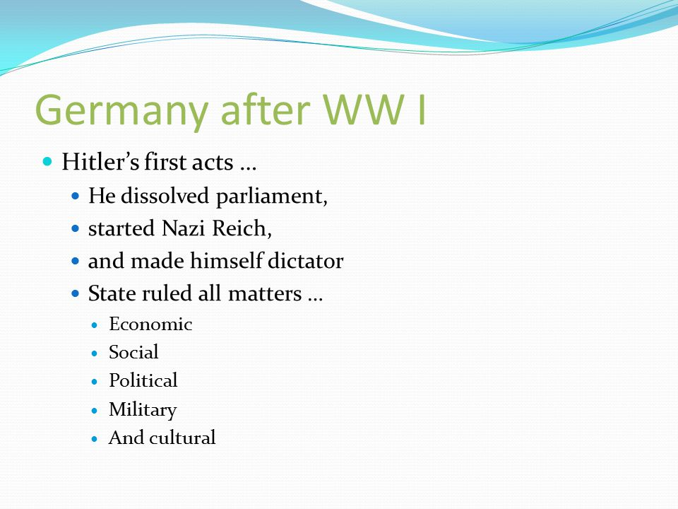 Germany after WW I Hitler's first acts … He dissolved parliament, started Nazi Reich, and made himself dictator State ruled all matters … Economic Social Political Military And cultural