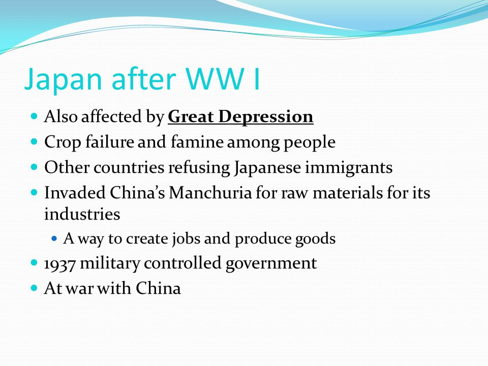 Japan after WW I Also affected by Great Depression Crop failure and famine among people Other countries refusing Japanese immigrants Invaded China's Manchuria for raw materials for its industries A way to create jobs and produce goods 1937 military controlled government At war with China