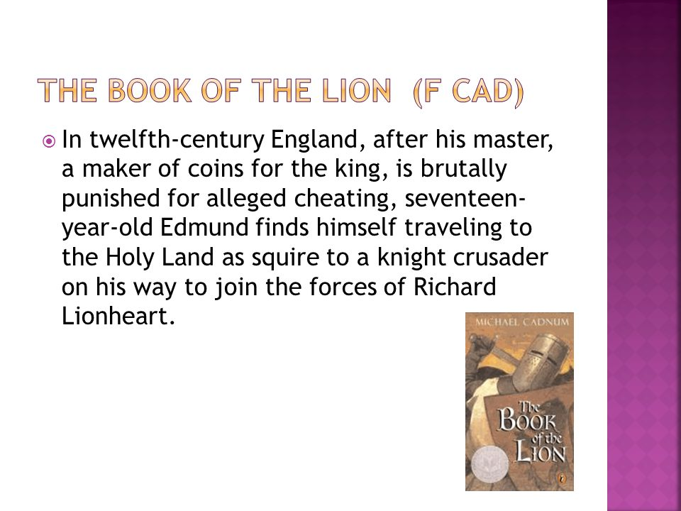  In twelfth-century England, after his master, a maker of coins for the king, is brutally punished for alleged cheating, seventeen- year-old Edmund finds himself traveling to the Holy Land as squire to a knight crusader on his way to join the forces of Richard Lionheart.