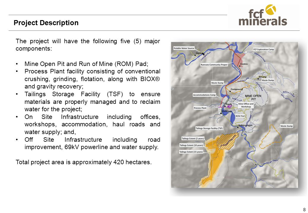 8 Project Description The project will have the following five (5) major components: Mine Open Pit and Run of Mine (ROM) Pad; Process Plant facility consisting of conventional crushing, grinding, flotation, along with BIOX® and gravity recovery; Tailings Storage Facility (TSF) to ensure materials are properly managed and to reclaim water for the project; On Site Infrastructure including offices, workshops, accommodation, haul roads and water supply; and, Off Site Infrastructure including road improvement, 69kV powerline and water supply.