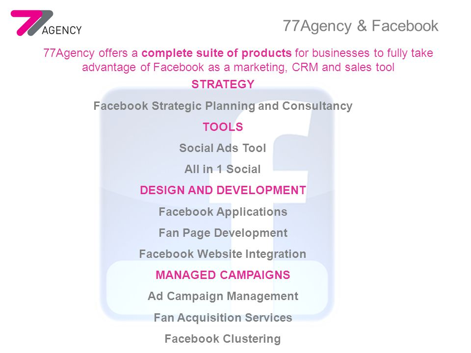 77Agency offers a complete suite of products for businesses to fully take advantage of Facebook as a marketing, CRM and sales tool STRATEGY Facebook Strategic Planning and Consultancy TOOLS Social Ads Tool All in 1 Social DESIGN AND DEVELOPMENT Facebook Applications Fan Page Development Facebook Website Integration MANAGED CAMPAIGNS Ad Campaign Management Fan Acquisition Services Facebook Clustering 77Agency & Facebook