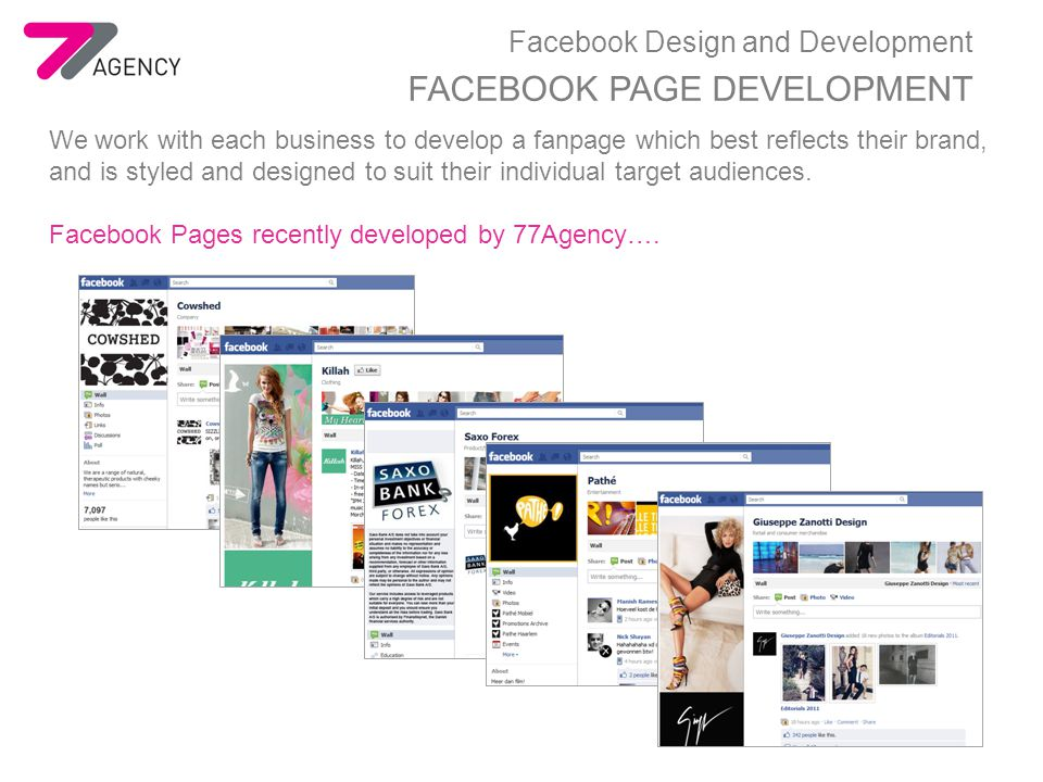 Facebook Design and Development FACEBOOK PAGE DEVELOPMENT We work with each business to develop a fanpage which best reflects their brand, and is styled and designed to suit their individual target audiences.