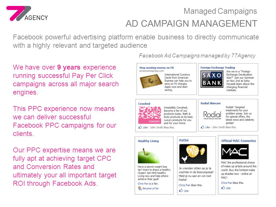 Managed Campaigns AD CAMPAIGN MANAGEMENT Facebook powerful advertising platform enable business to directly communicate with a highly relevant and targeted audience We have over 9 years experience running successful Pay Per Click campaigns across all major search engines.