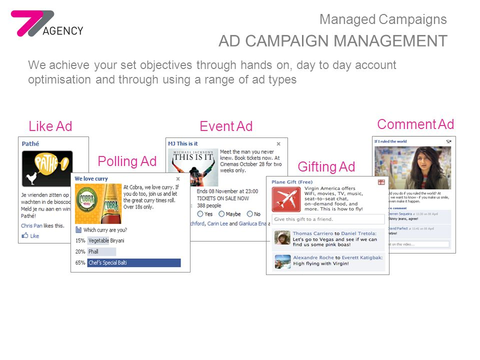 Managed Campaigns AD CAMPAIGN MANAGEMENT We achieve your set objectives through hands on, day to day account optimisation and through using a range of ad types Event Ad Comment Ad Like Ad Gifting Ad Polling Ad