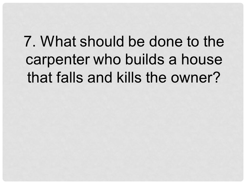 7. What should be done to the carpenter who builds a house that falls and kills the owner
