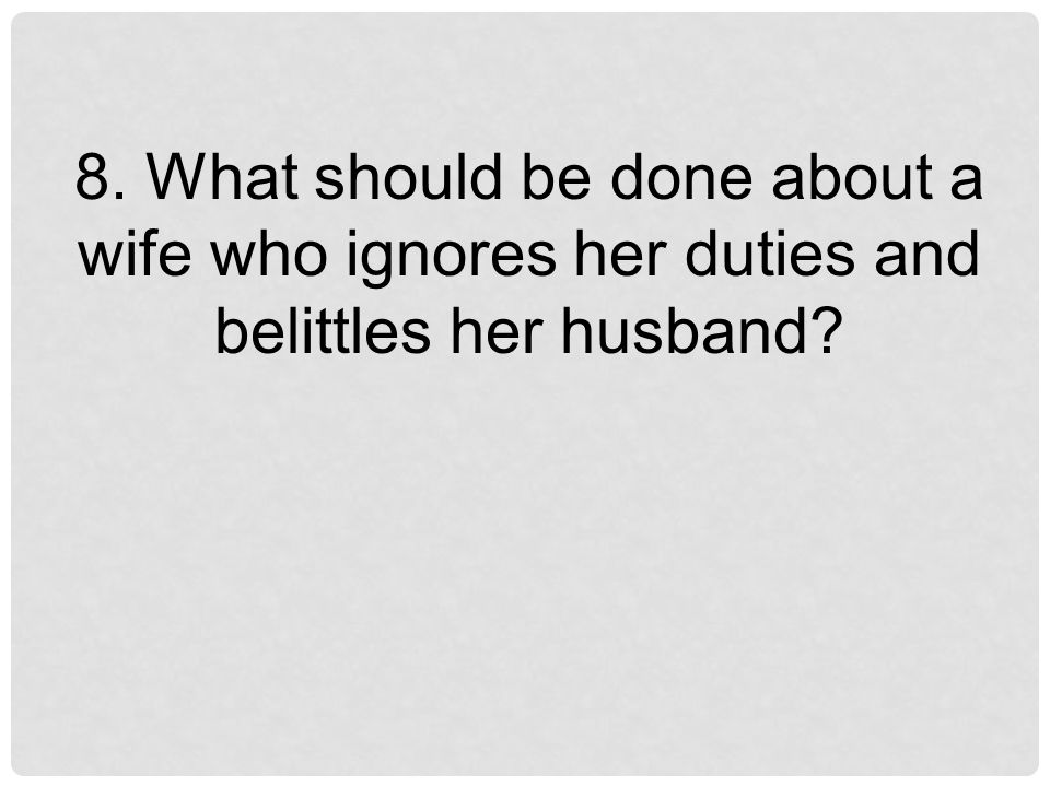 8. What should be done about a wife who ignores her duties and belittles her husband