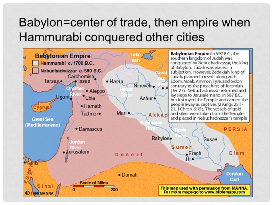 Babylon=center of trade, then empire when Hammurabi conquered other cities