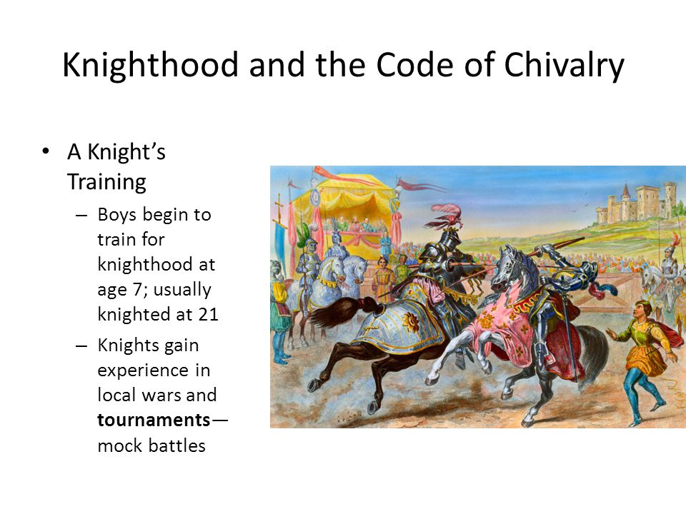 Knighthood and the Code of Chivalry A Knight's Training – Boys begin to train for knighthood at age 7; usually knighted at 21 – Knights gain experience in local wars and tournaments— mock battles