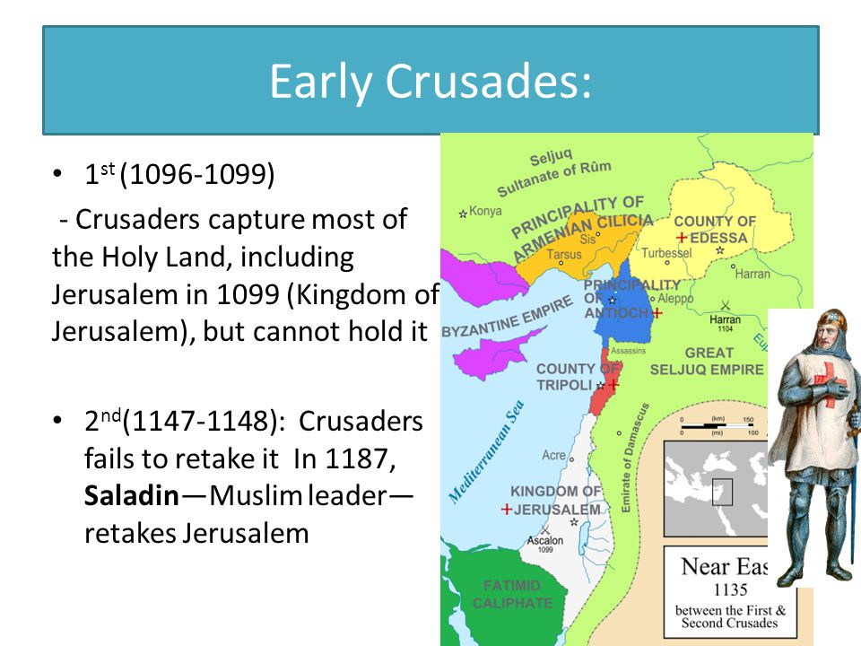 Early Crusades: 1 st (1096-1099) - Crusaders capture most of the Holy Land, including Jerusalem in 1099 (Kingdom of Jerusalem), but cannot hold it 2 nd (1147-1148): Crusaders fails to retake it In 1187, Saladin—Muslim leader— retakes Jerusalem
