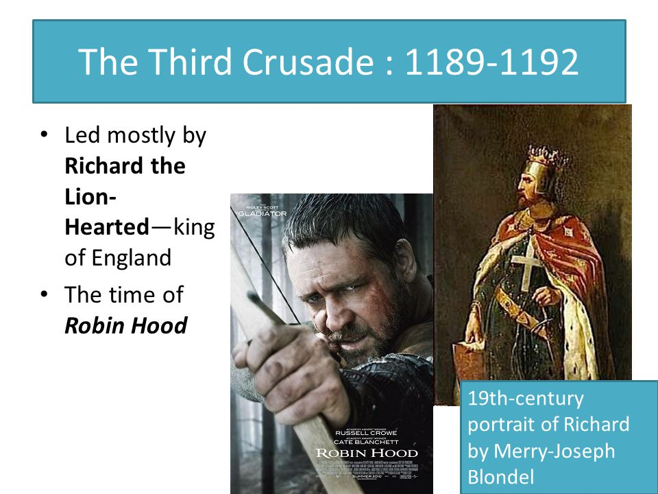 The Third Crusade : 1189-1192 Led mostly by Richard the Lion- Hearted—king of England The time of Robin Hood 19th-century portrait of Richard by Merry-Joseph Blondel