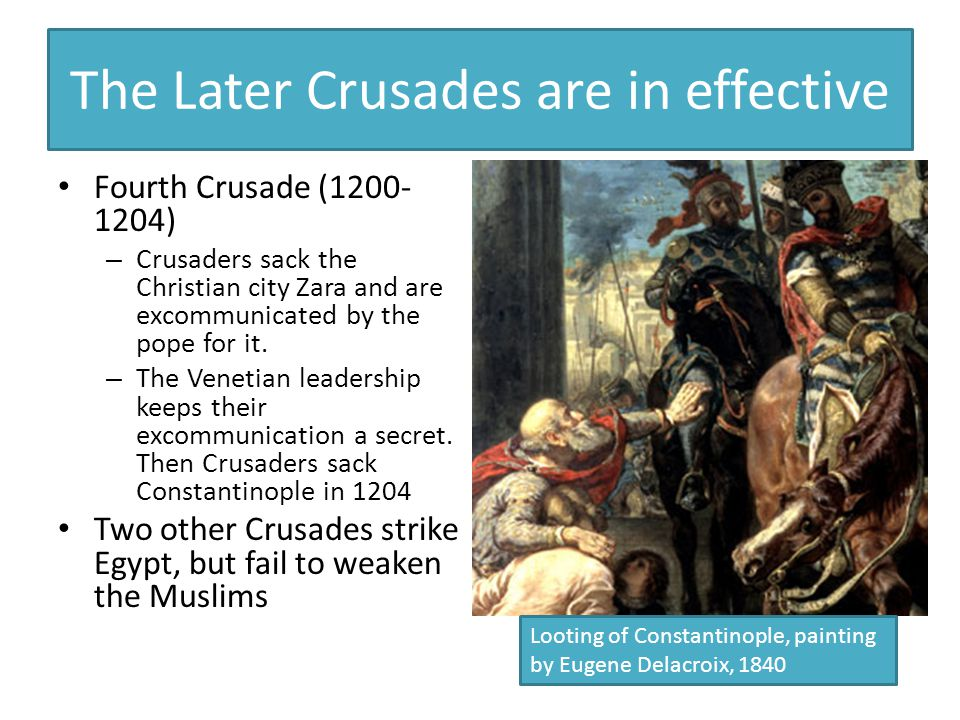 The Later Crusades are in effective Fourth Crusade (1200- 1204) – Crusaders sack the Christian city Zara and are excommunicated by the pope for it.