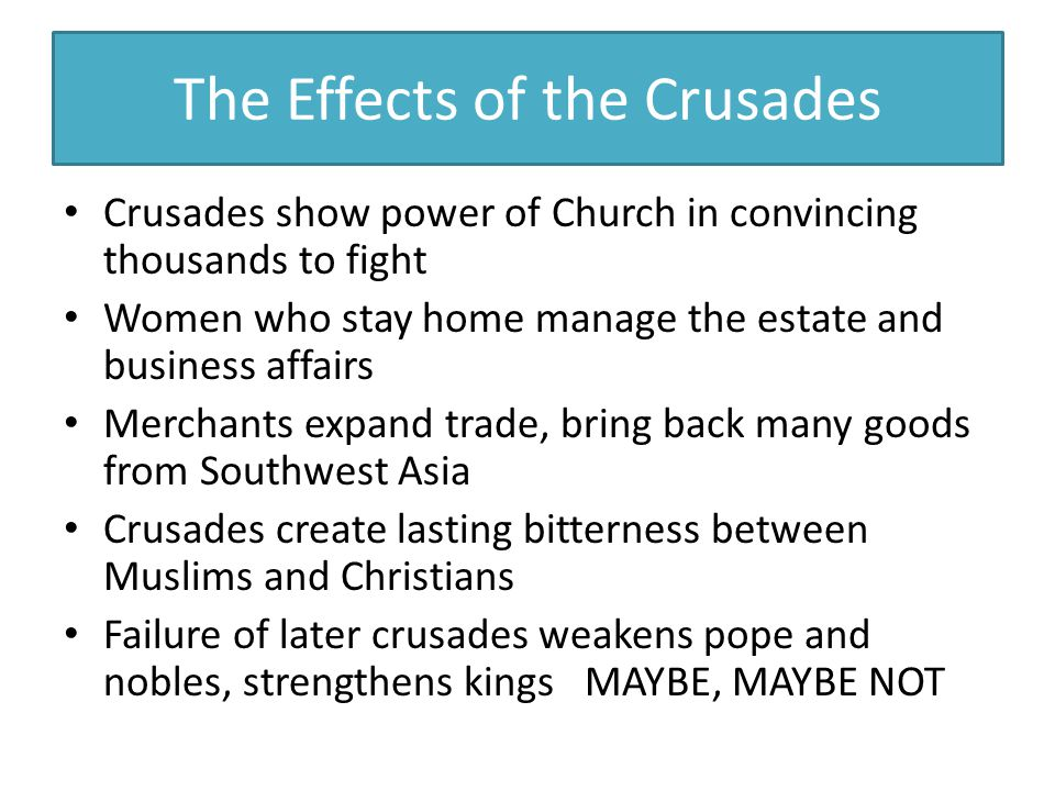 The Effects of the Crusades Crusades show power of Church in convincing thousands to fight Women who stay home manage the estate and business affairs Merchants expand trade, bring back many goods from Southwest Asia Crusades create lasting bitterness between Muslims and Christians Failure of later crusades weakens pope and nobles, strengthens kings MAYBE, MAYBE NOT