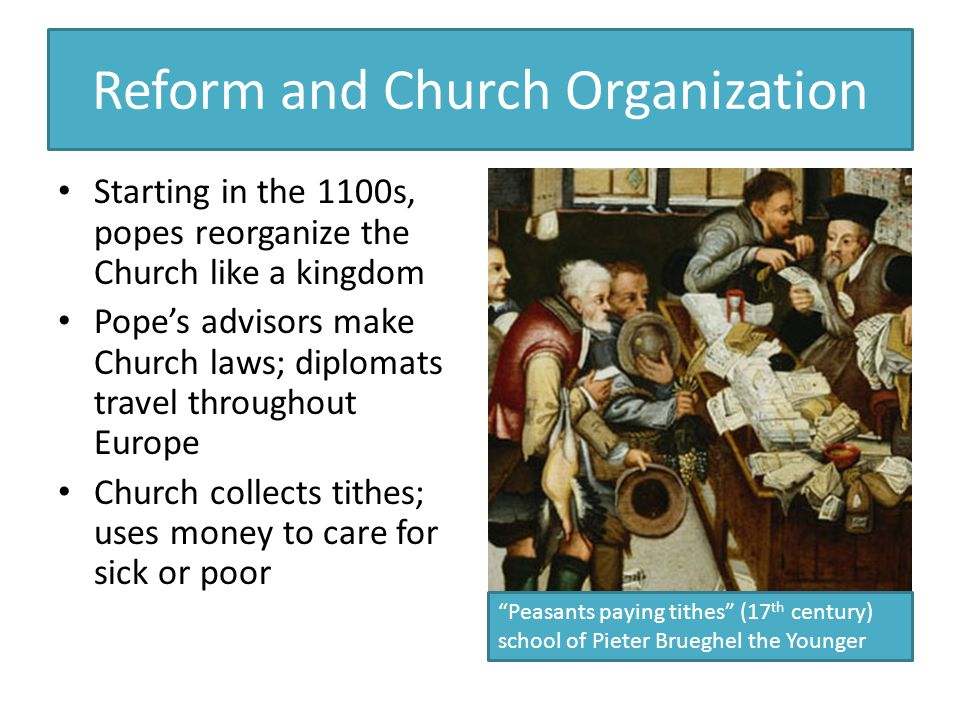 Reform and Church Organization Starting in the 1100s, popes reorganize the Church like a kingdom Pope's advisors make Church laws; diplomats travel throughout Europe Church collects tithes; uses money to care for sick or poor Peasants paying tithes (17 th century) school of Pieter Brueghel the Younger