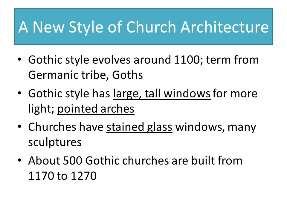 A New Style of Church Architecture Gothic style evolves around 1100; term from Germanic tribe, Goths Gothic style has large, tall windows for more light; pointed arches Churches have stained glass windows, many sculptures About 500 Gothic churches are built from 1170 to 1270