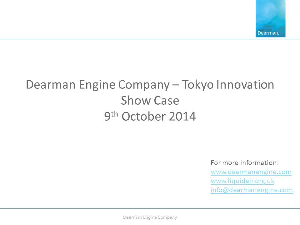 Dearman Engine Company – Tokyo Innovation Show Case 9 th October 2014 Dearman Engine Company For more information: www.dearmanengine.com www.liquidair.org.uk info@dearmanengine.com