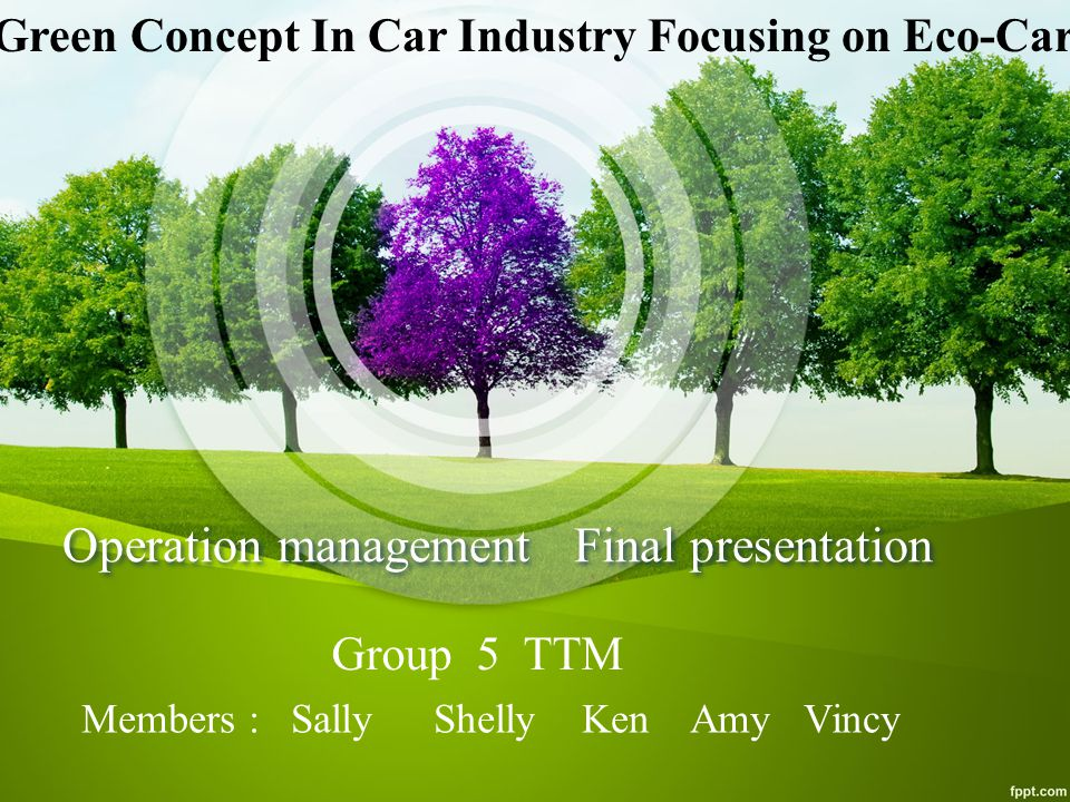 Operation management Final presentation Members : Sally Shelly Ken Amy Vincy Group 5 TTM Green Concept In Car Industry Focusing on Eco-Car