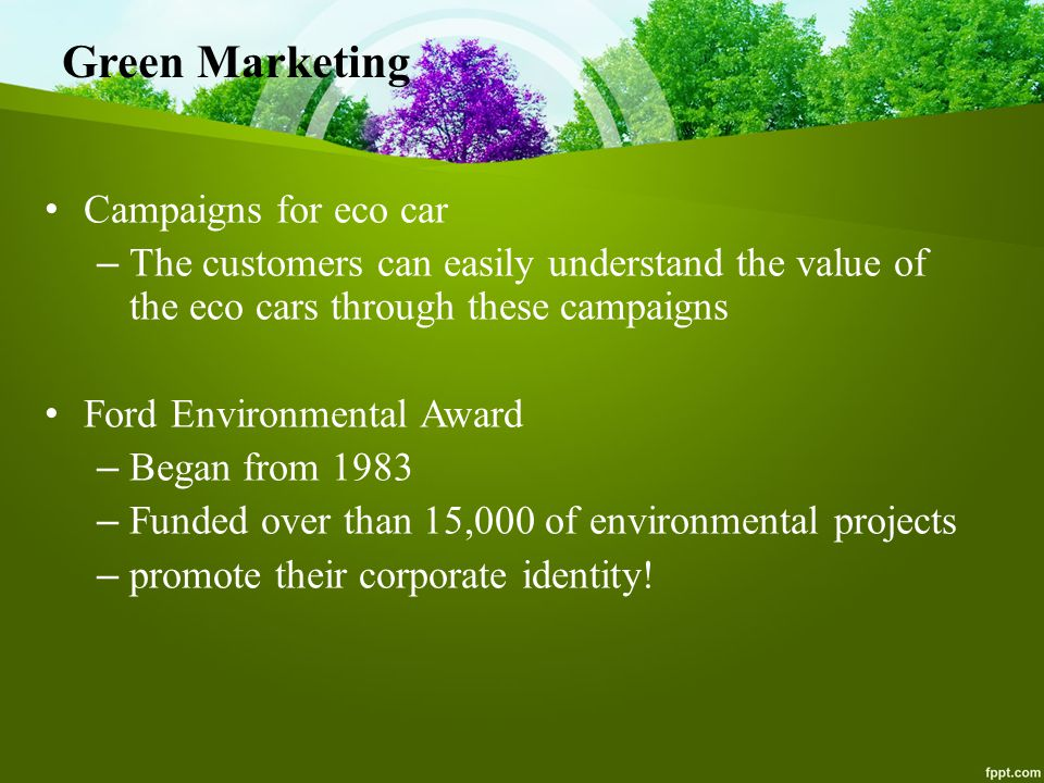 Green Marketing Campaigns for eco car – The customers can easily understand the value of the eco cars through these campaigns Ford Environmental Award – Began from 1983 – Funded over than 15,000 of environmental projects – promote their corporate identity!