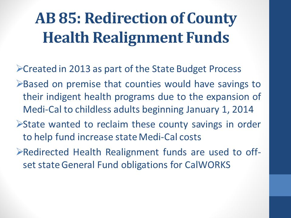 AB 85: Redirection of County Health Realignment Funds  Created in 2013 as part of the State Budget Process  Based on premise that counties would hav