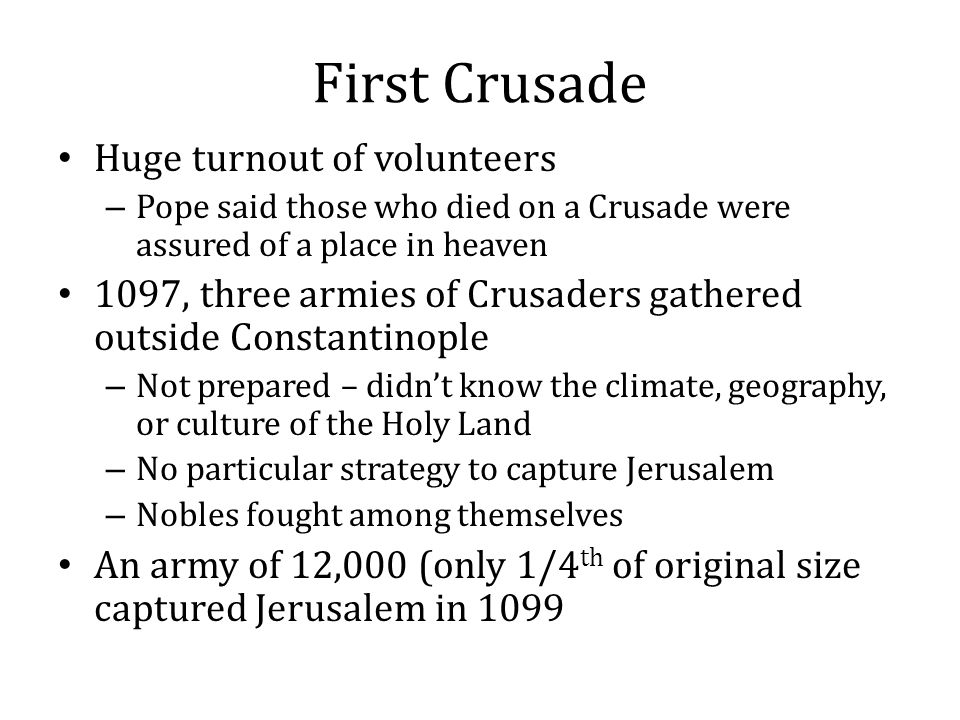 First Crusade Huge turnout of volunteers – Pope said those who died on a Crusade were assured of a place in heaven 1097, three armies of Crusaders gat