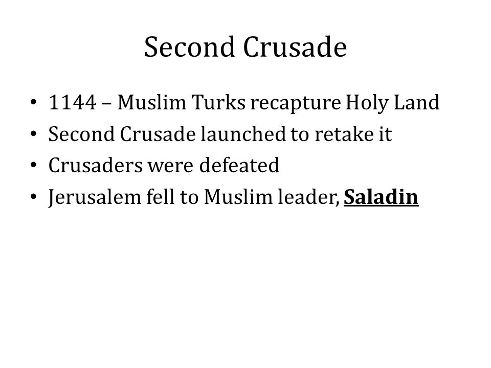 Second Crusade 1144 – Muslim Turks recapture Holy Land Second Crusade launched to retake it Crusaders were defeated Jerusalem fell to Muslim leader, S