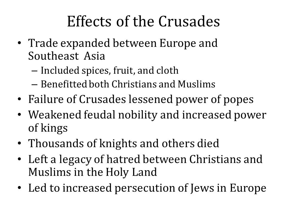 Effects of the Crusades Trade expanded between Europe and Southeast Asia – Included spices, fruit, and cloth – Benefitted both Christians and Muslims