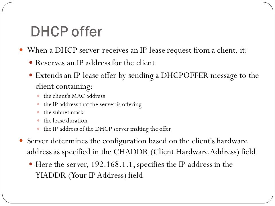 DHCP offer When a DHCP server receives an IP lease request from a client, it: Reserves an IP address for the client Extends an IP lease offer by sending a DHCPOFFER message to the client containing: the client s MAC address the IP address that the server is offering the subnet mask the lease duration the IP address of the DHCP server making the offer Server determines the configuration based on the client s hardware address as specified in the CHADDR (Client Hardware Address) field Here the server, 192.168.1.1, specifies the IP address in the YIADDR (Your IP Address) field