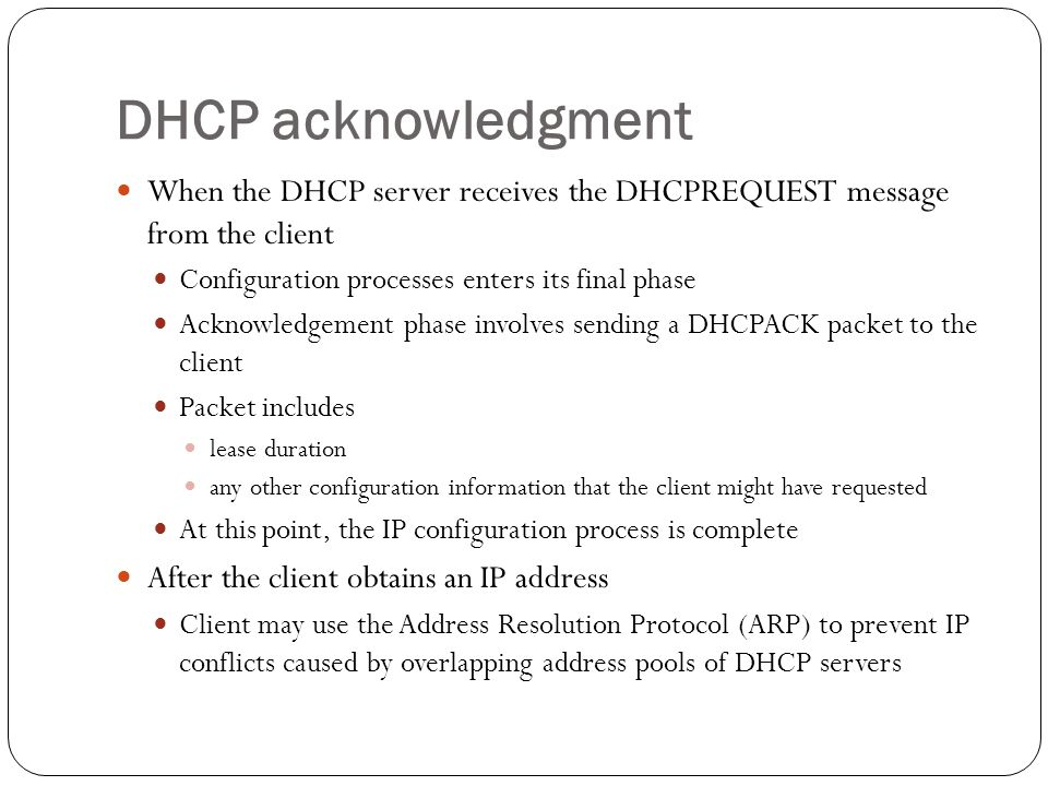 DHCP acknowledgment When the DHCP server receives the DHCPREQUEST message from the client Configuration processes enters its final phase Acknowledgement phase involves sending a DHCPACK packet to the client Packet includes lease duration any other configuration information that the client might have requested At this point, the IP configuration process is complete After the client obtains an IP address Client may use the Address Resolution Protocol (ARP) to prevent IP conflicts caused by overlapping address pools of DHCP servers