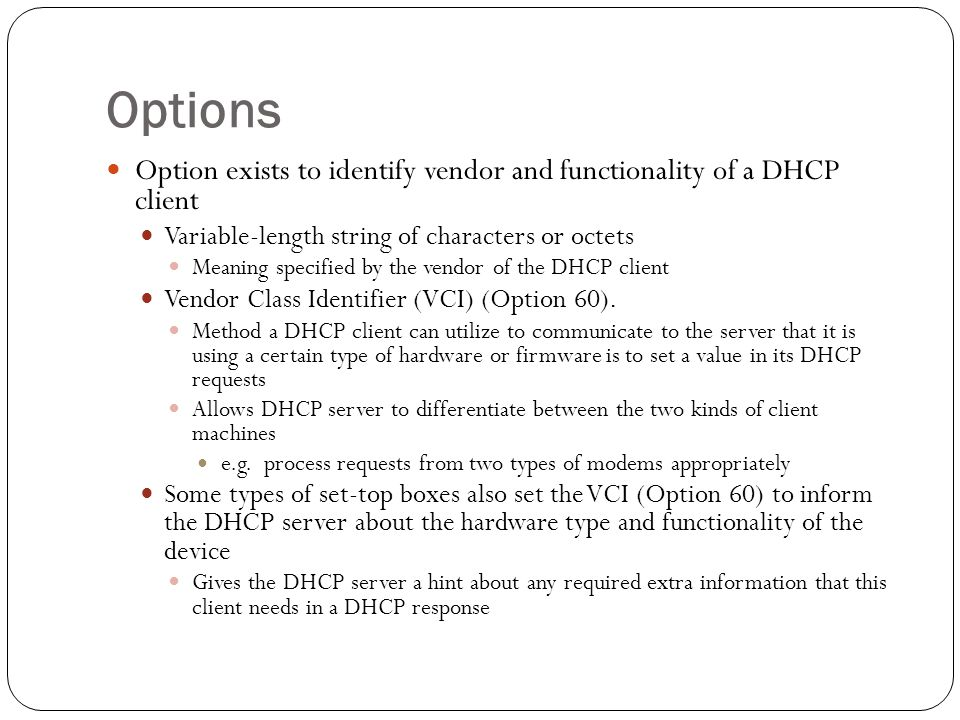 Options Option exists to identify vendor and functionality of a DHCP client Variable-length string of characters or octets Meaning specified by the vendor of the DHCP client Vendor Class Identifier (VCI) (Option 60).