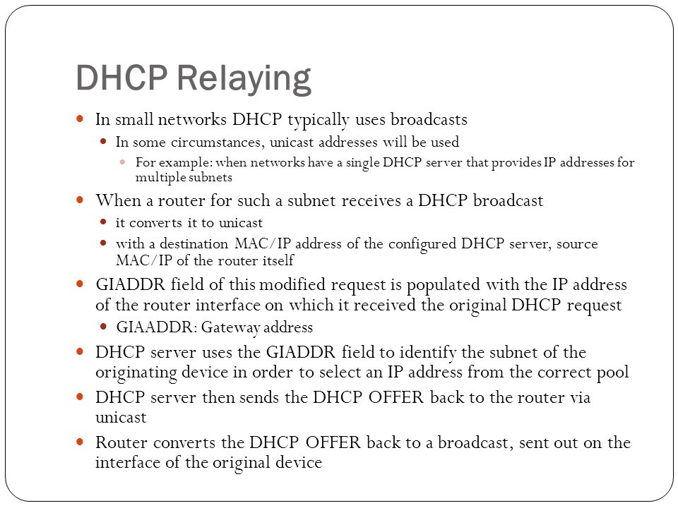 DHCP Relaying In small networks DHCP typically uses broadcasts In some circumstances, unicast addresses will be used For example: when networks have a single DHCP server that provides IP addresses for multiple subnets When a router for such a subnet receives a DHCP broadcast it converts it to unicast with a destination MAC/IP address of the configured DHCP server, source MAC/IP of the router itself GIADDR field of this modified request is populated with the IP address of the router interface on which it received the original DHCP request GIAADDR: Gateway address DHCP server uses the GIADDR field to identify the subnet of the originating device in order to select an IP address from the correct pool DHCP server then sends the DHCP OFFER back to the router via unicast Router converts the DHCP OFFER back to a broadcast, sent out on the interface of the original device