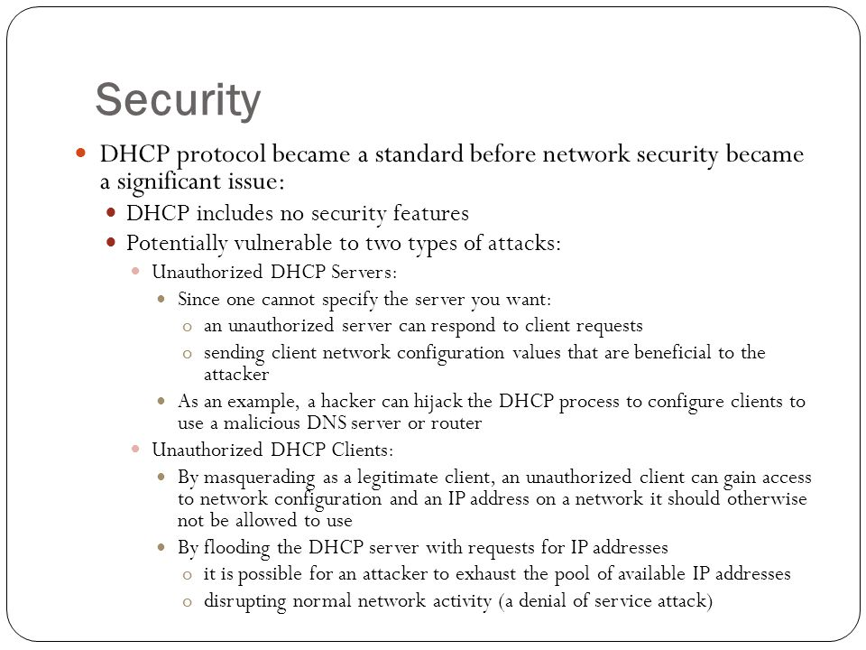 Security DHCP protocol became a standard before network security became a significant issue: DHCP includes no security features Potentially vulnerable to two types of attacks: Unauthorized DHCP Servers: Since one cannot specify the server you want: oan unauthorized server can respond to client requests osending client network configuration values that are beneficial to the attacker As an example, a hacker can hijack the DHCP process to configure clients to use a malicious DNS server or router Unauthorized DHCP Clients: By masquerading as a legitimate client, an unauthorized client can gain access to network configuration and an IP address on a network it should otherwise not be allowed to use By flooding the DHCP server with requests for IP addresses oit is possible for an attacker to exhaust the pool of available IP addresses odisrupting normal network activity (a denial of service attack)