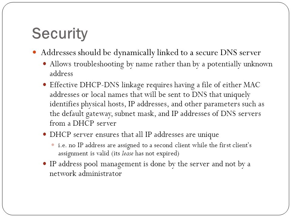 Security Addresses should be dynamically linked to a secure DNS server Allows troubleshooting by name rather than by a potentially unknown address Effective DHCP-DNS linkage requires having a file of either MAC addresses or local names that will be sent to DNS that uniquely identifies physical hosts, IP addresses, and other parameters such as the default gateway, subnet mask, and IP addresses of DNS servers from a DHCP server DHCP server ensures that all IP addresses are unique i.e.